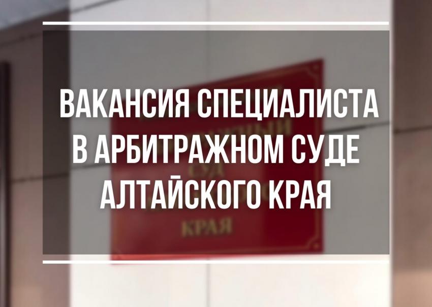 Вакансия специалиста в Арбитражном суде Алтайского края.